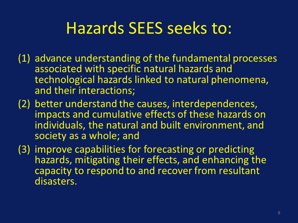 Hazards SEES seeks to: (1)advance understanding of the fundamental processes associated with specific natural hazards and technological hazards linked to natural phenomena, and their interactions; (2)better understand the causes, interdependences, impacts and cumulative effects of these hazards on individuals, the natural and built environment, and society as a whole; and (3)improve capabilities for forecasting or predicting hazards, mitigating their effects, and enhancing the capacity to respond to and recover from resultant disasters.