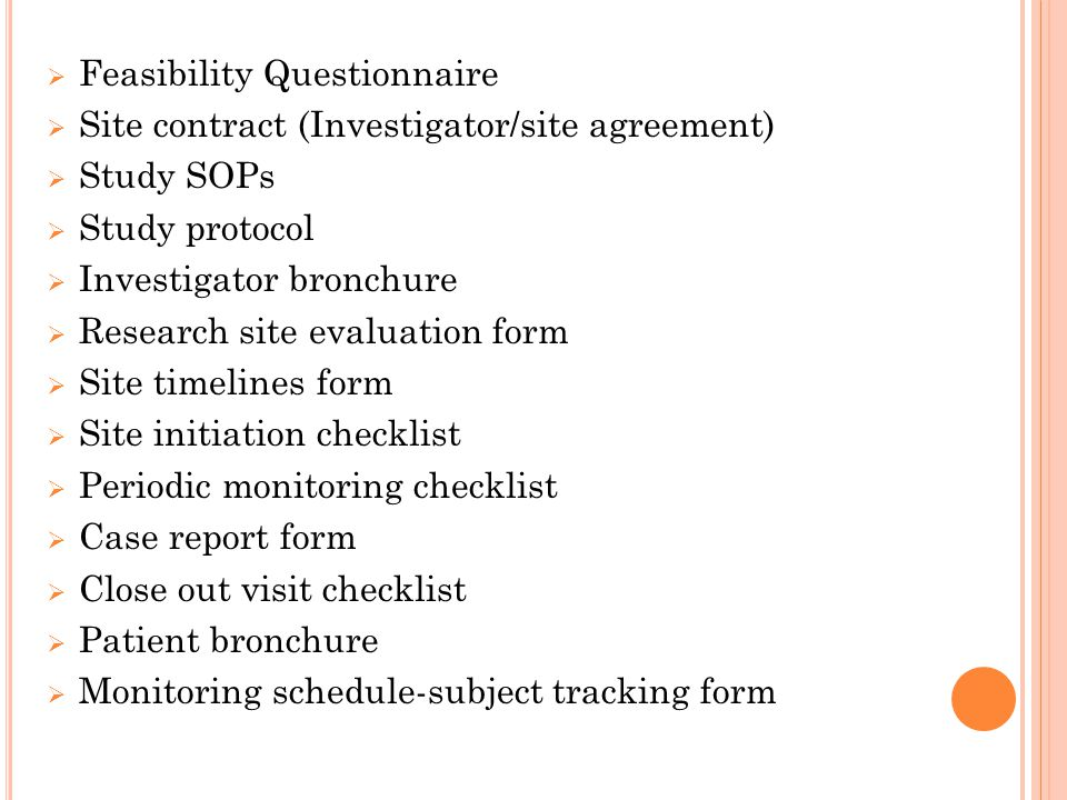 Feasibility Questionnaire  Site contract (Investigator/site agreement)  Study SOPs  Study protocol  Investigator bronchure  Research site evaluation form  Site timelines form  Site initiation checklist  Periodic monitoring checklist  Case report form  Close out visit checklist  Patient bronchure  Monitoring schedule-subject tracking form