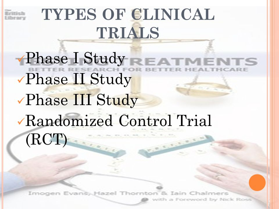 TYPES OF CLINICAL TRIALS Phase I Study Phase II Study Phase III Study Randomized Control Trial (RCT)
