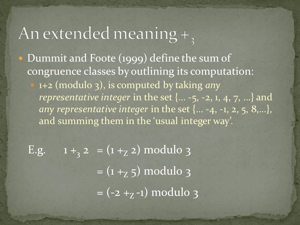 Dummit and Foote (1999) define the sum of congruence classes by outlining its computation: 1+2 (modulo 3), is computed by taking any representative integer in the set {… -5, -2, 1, 4, 7, …} and any representative integer in the set {… -4, -1, 2, 5, 8,…}, and summing them in the 'usual integer way'.