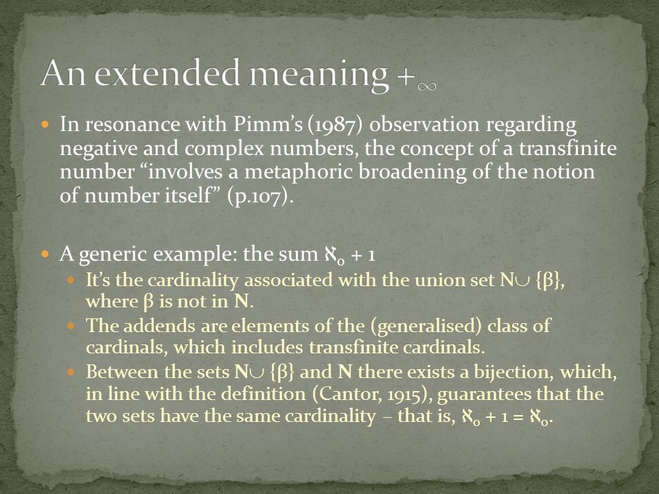 In resonance with Pimm's (1987) observation regarding negative and complex numbers, the concept of a transfinite number involves a metaphoric broadening of the notion of number itself (p.107).