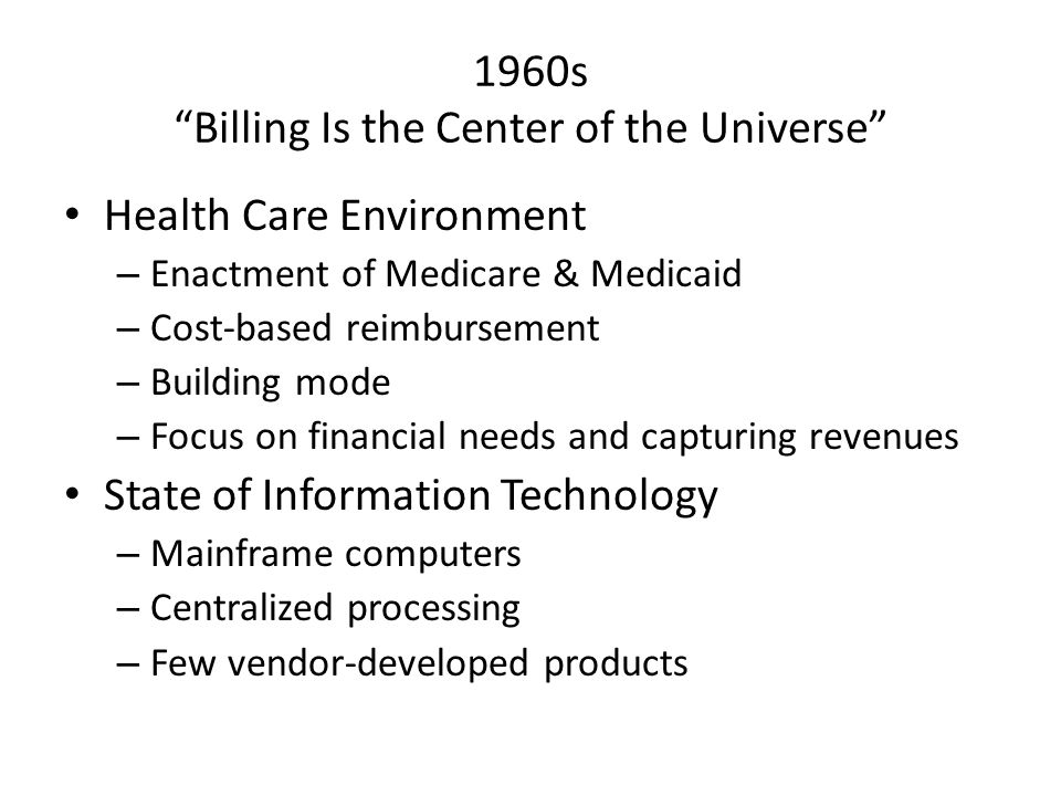 """1960s """"Billing Is the Center of the Universe"""" Health Care Environment – Enactment of Medicare & Medicaid – Cost-based reimbursement – Building mode –"""