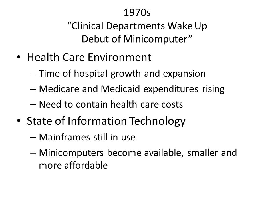 1970s Clinical Departments Wake Up Debut of Minicomputer Health Care Environment – Time of hospital growth and expansion – Medicare and Medicaid expenditures rising – Need to contain health care costs State of Information Technology – Mainframes still in use – Minicomputers become available, smaller and more affordable