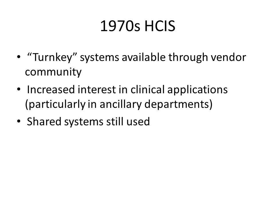 """1970s HCIS """"Turnkey"""" systems available through vendor community Increased interest in clinical applications (particularly in ancillary departments) Sh"""
