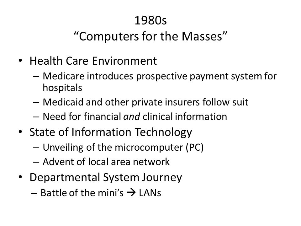 1980s Computers for the Masses Health Care Environment – Medicare introduces prospective payment system for hospitals – Medicaid and other private insurers follow suit – Need for financial and clinical information State of Information Technology – Unveiling of the microcomputer (PC) – Advent of local area network Departmental System Journey – Battle of the mini's  LANs