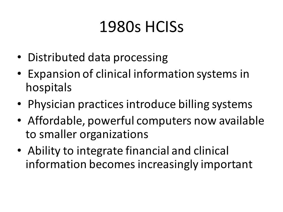 1980s HCISs Distributed data processing Expansion of clinical information systems in hospitals Physician practices introduce billing systems Affordable, powerful computers now available to smaller organizations Ability to integrate financial and clinical information becomes increasingly important
