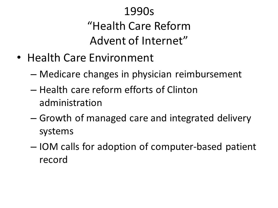 """1990s """"Health Care Reform Advent of Internet"""" Health Care Environment – Medicare changes in physician reimbursement – Health care reform efforts of Cl"""