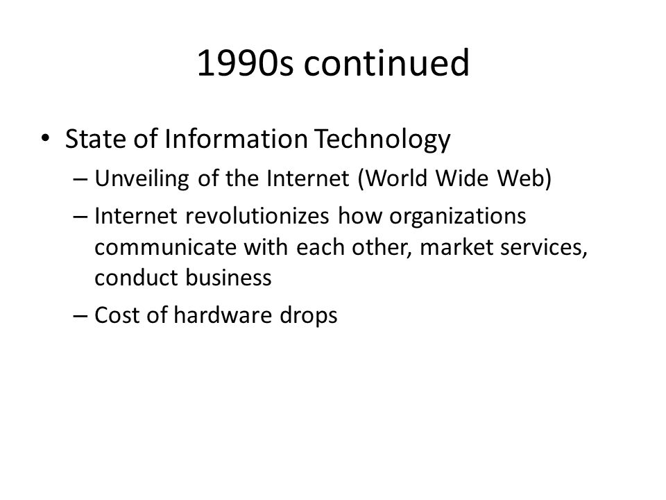 1990s continued State of Information Technology – Unveiling of the Internet (World Wide Web) – Internet revolutionizes how organizations communicate with each other, market services, conduct business – Cost of hardware drops