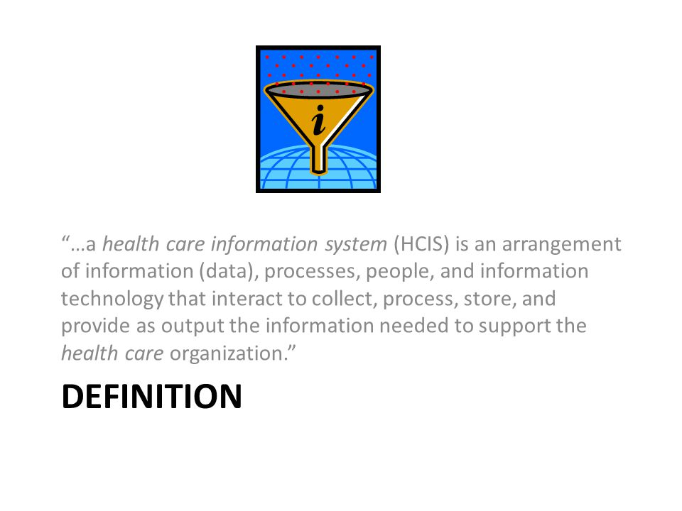 """DEFINITION """"…a health care information system (HCIS) is an arrangement of information (data), processes, people, and information technology that inter"""