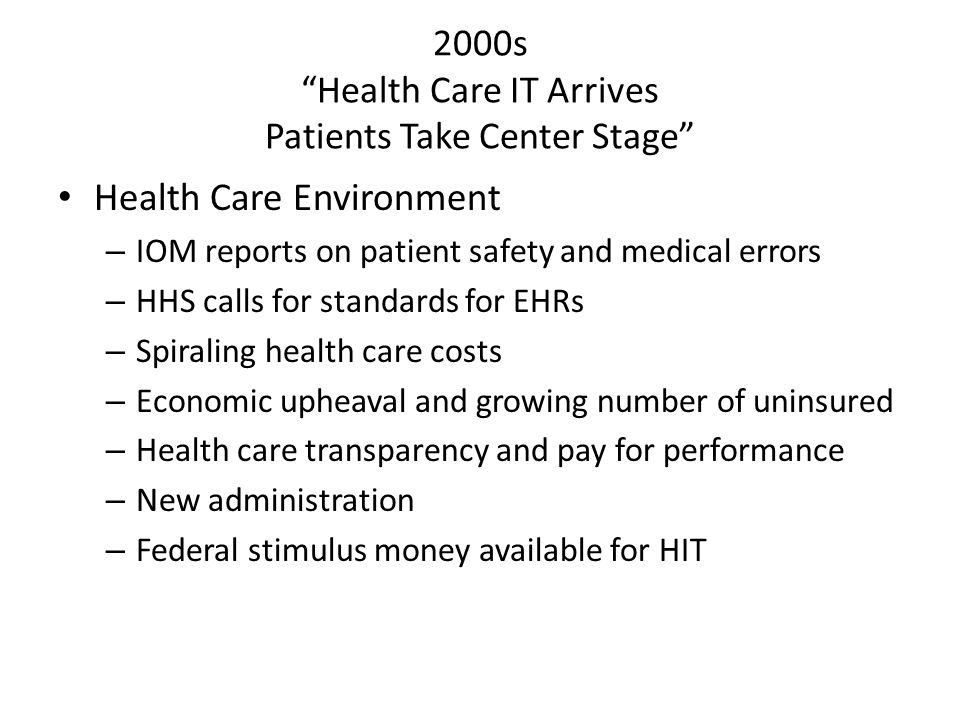 2000s Health Care IT Arrives Patients Take Center Stage Health Care Environment – IOM reports on patient safety and medical errors – HHS calls for standards for EHRs – Spiraling health care costs – Economic upheaval and growing number of uninsured – Health care transparency and pay for performance – New administration – Federal stimulus money available for HIT