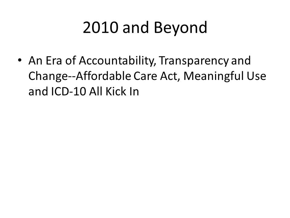 2010 and Beyond An Era of Accountability, Transparency and Change--Affordable Care Act, Meaningful Use and ICD-10 All Kick In