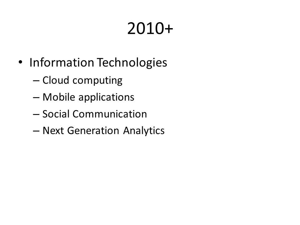 2010+ Information Technologies – Cloud computing – Mobile applications – Social Communication – Next Generation Analytics