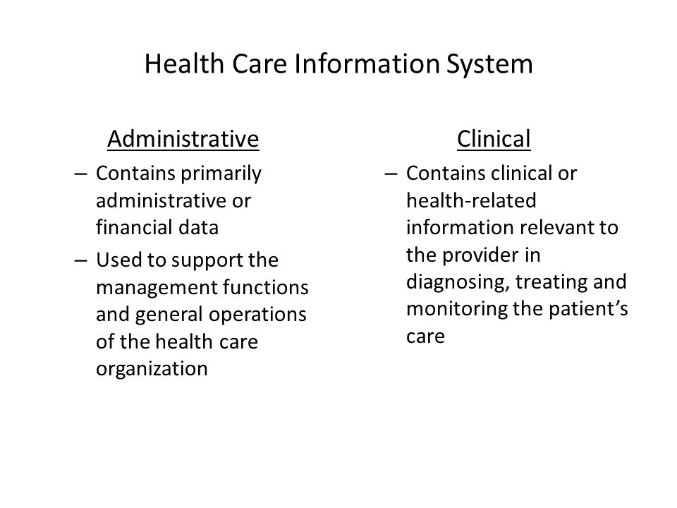 Health Care Information System Administrative – Contains primarily administrative or financial data – Used to support the management functions and general operations of the health care organization Clinical – Contains clinical or health-related information relevant to the provider in diagnosing, treating and monitoring the patient's care