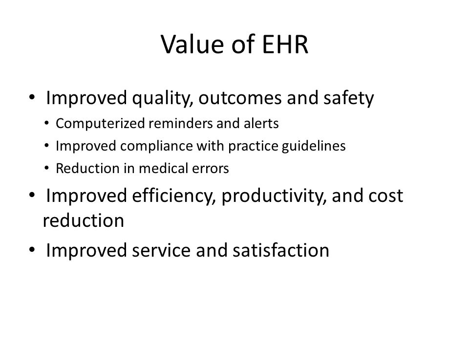 Value of EHR Improved quality, outcomes and safety Computerized reminders and alerts Improved compliance with practice guidelines Reduction in medical errors Improved efficiency, productivity, and cost reduction Improved service and satisfaction