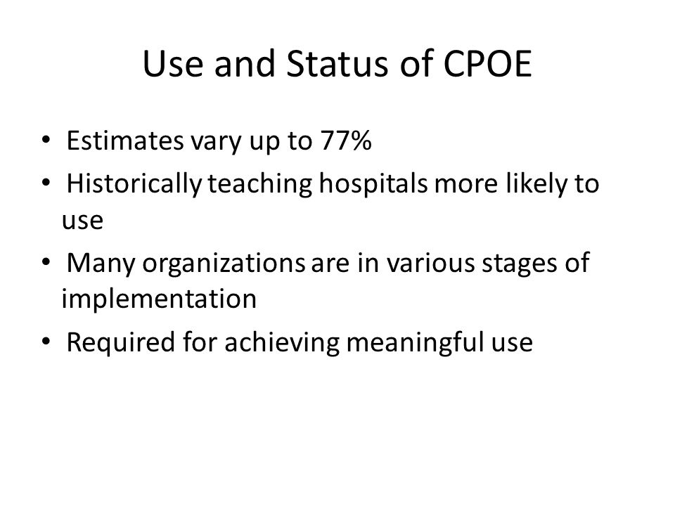 Use and Status of CPOE Estimates vary up to 77% Historically teaching hospitals more likely to use Many organizations are in various stages of implementation Required for achieving meaningful use