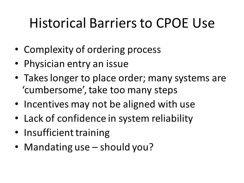 Historical Barriers to CPOE Use Complexity of ordering process Physician entry an issue Takes longer to place order; many systems are 'cumbersome', take too many steps Incentives may not be aligned with use Lack of confidence in system reliability Insufficient training Mandating use – should you?