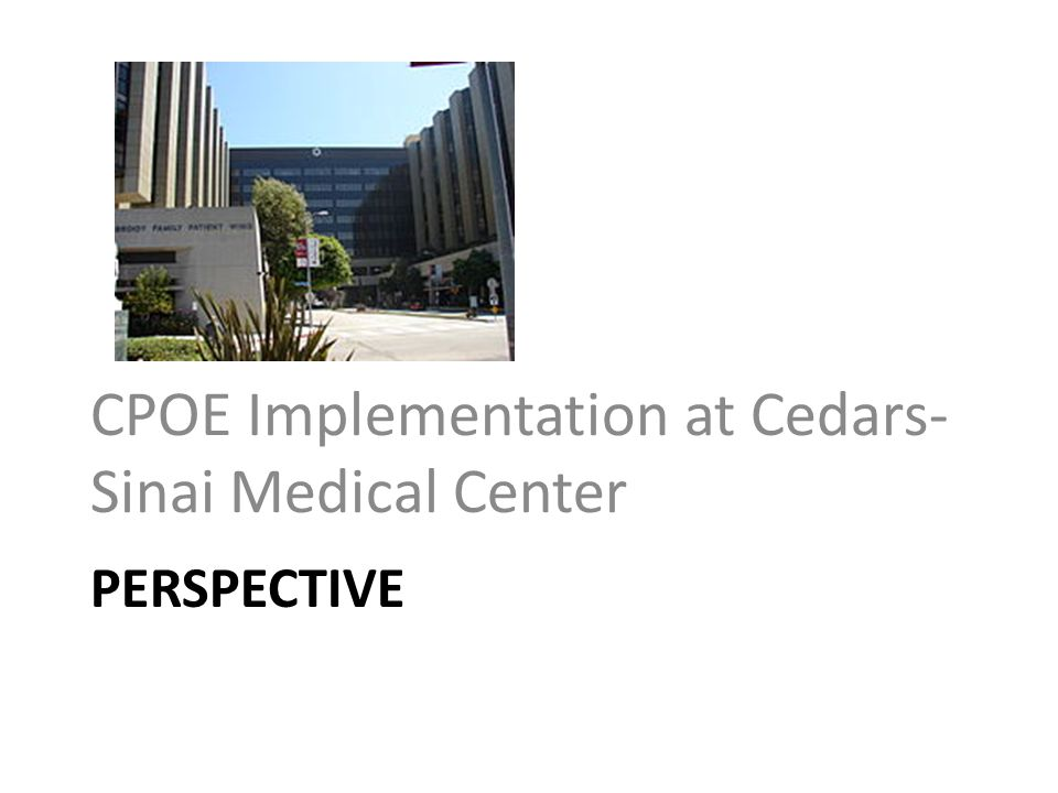PERSPECTIVE CPOE Implementation at Cedars- Sinai Medical Center