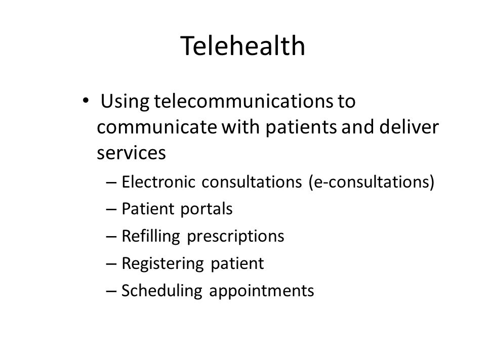 Telehealth Using telecommunications to communicate with patients and deliver services – Electronic consultations (e-consultations) – Patient portals –