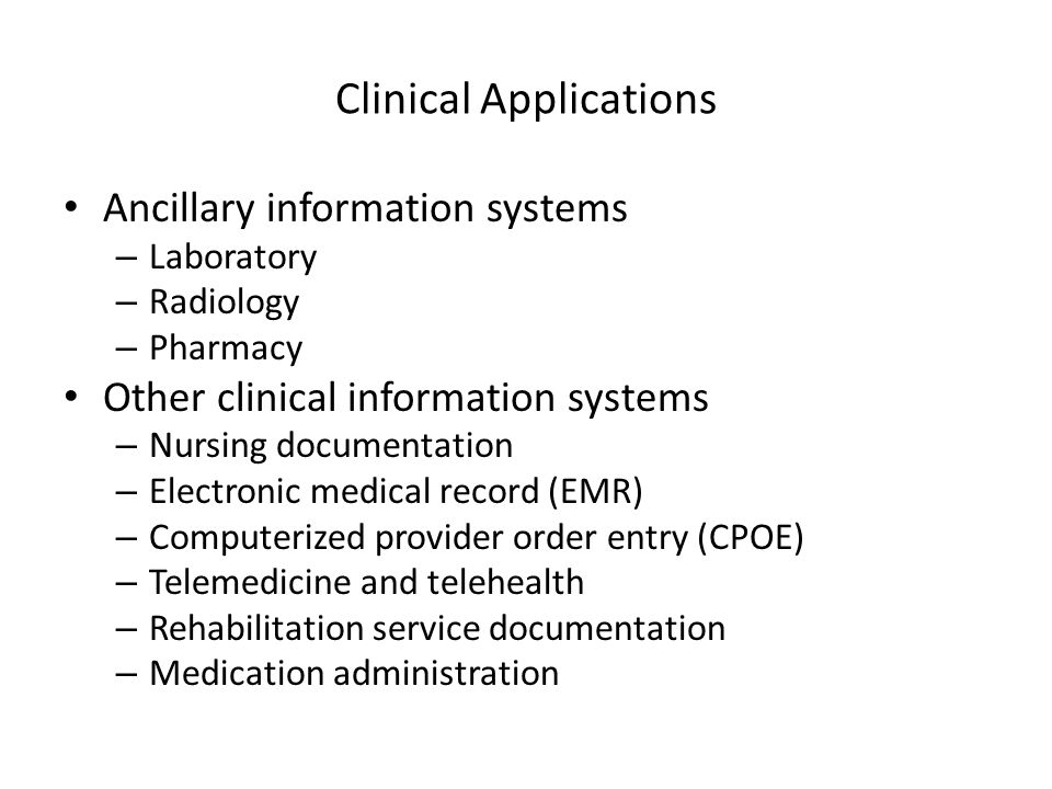 Clinical Applications Ancillary information systems – Laboratory – Radiology – Pharmacy Other clinical information systems – Nursing documentation – E