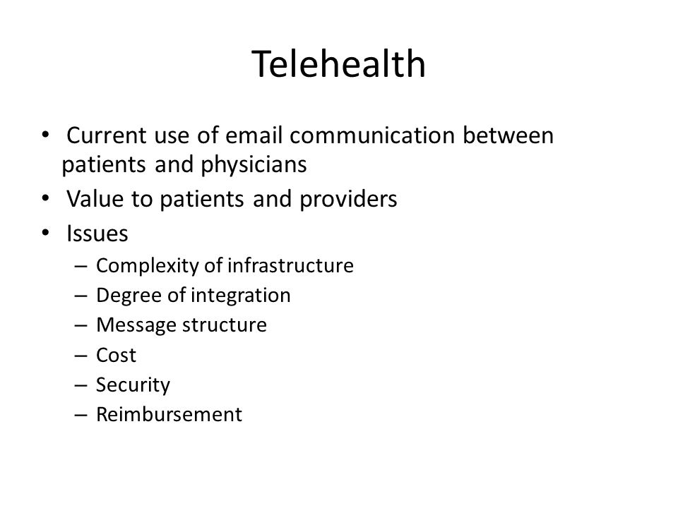 Telehealth Current use of email communication between patients and physicians Value to patients and providers Issues – Complexity of infrastructure –
