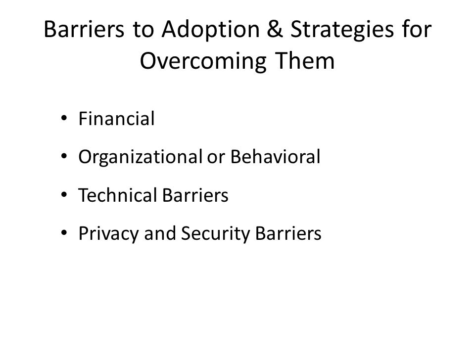 Barriers to Adoption & Strategies for Overcoming Them Financial Organizational or Behavioral Technical Barriers Privacy and Security Barriers