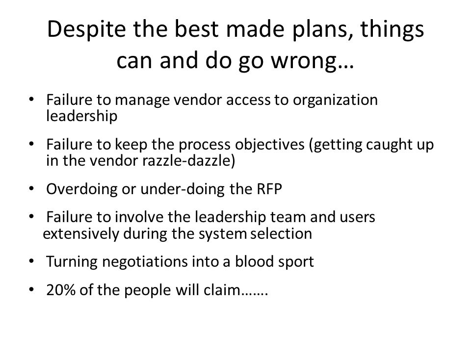 Despite the best made plans, things can and do go wrong… Failure to manage vendor access to organization leadership Failure to keep the process objectives (getting caught up in the vendor razzle-dazzle) Overdoing or under-doing the RFP Failure to involve the leadership team and users extensively during the system selection Turning negotiations into a blood sport 20% of the people will claim…….