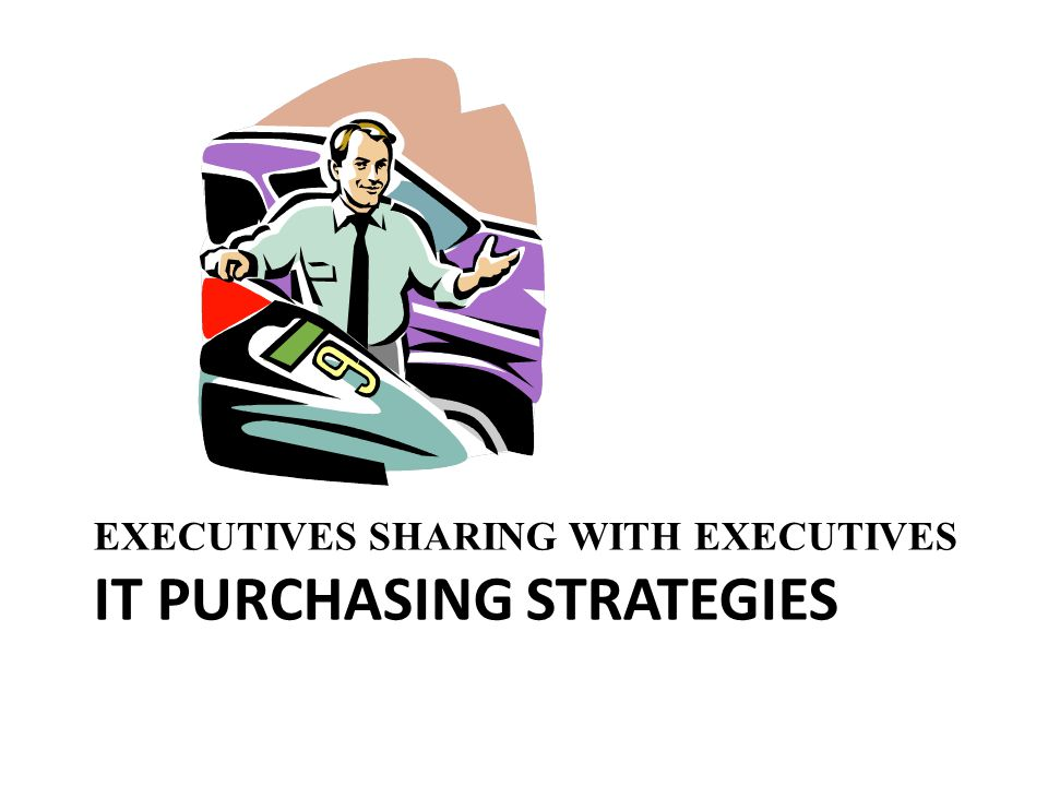 EXECUTIVES SHARING WITH EXECUTIVES IT PURCHASING STRATEGIES