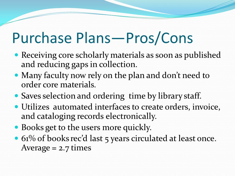 Purchase Plans—Pros/Cons Receiving core scholarly materials as soon as published and reducing gaps in collection.