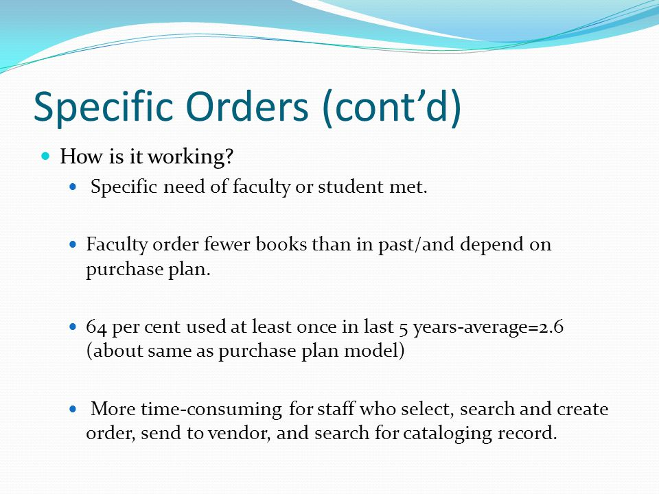 Specific Orders (cont'd) How is it working. Specific need of faculty or student met.