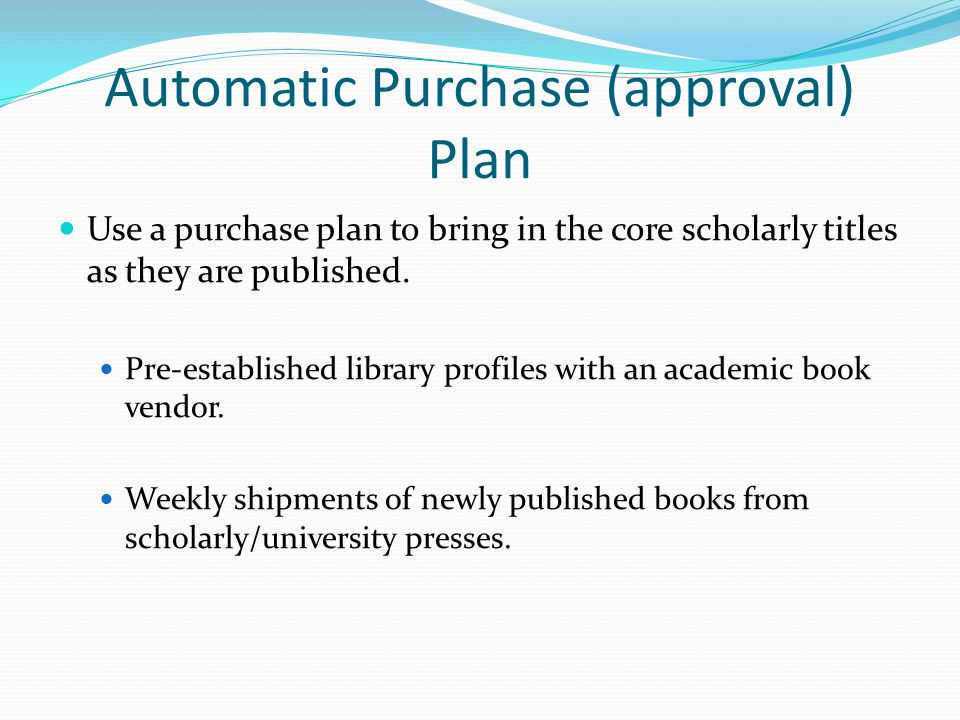 Automatic Purchase (approval) Plan Use a purchase plan to bring in the core scholarly titles as they are published.