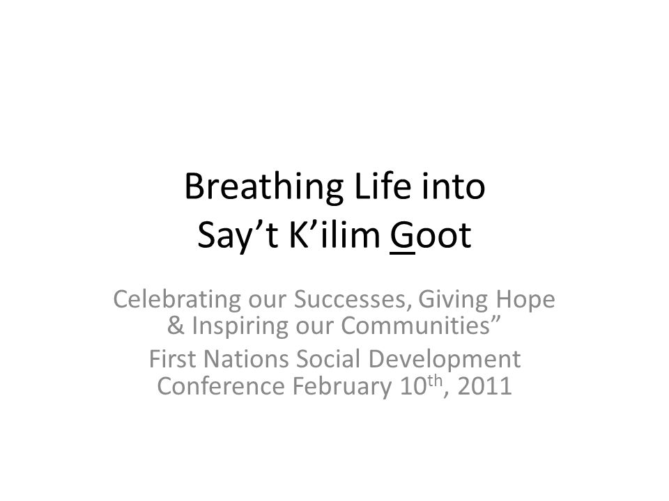 Breathing Life into Say't K'ilim Goot Celebrating our Successes, Giving Hope & Inspiring our Communities First Nations Social Development Conference February 10 th, 2011