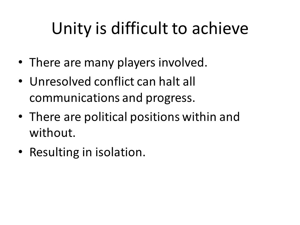 Unity is difficult to achieve There are many players involved. Unresolved conflict can halt all communications and progress. There are political posit