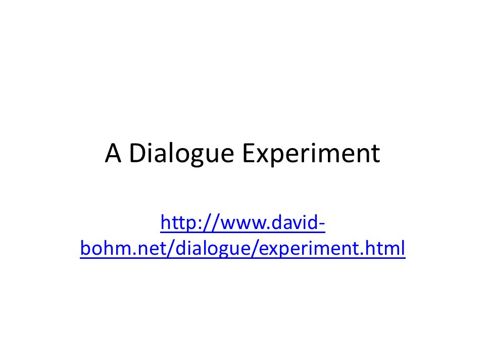 A Dialogue Experiment http://www.david- bohm.net/dialogue/experiment.html