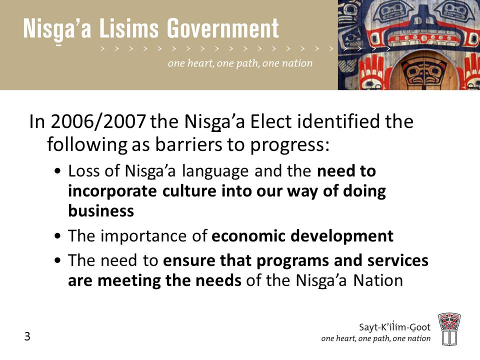 In 2006/2007 the Nisga'a Elect identified the following as barriers to progress: Loss of Nisga'a language and the need to incorporate culture into our way of doing business The importance of economic development The need to ensure that programs and services are meeting the needs of the Nisga'a Nation 3