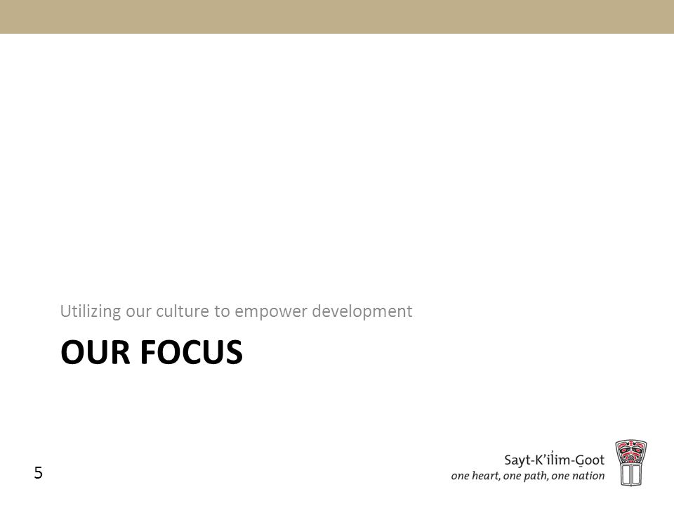 OUR FOCUS Utilizing our culture to empower development 5