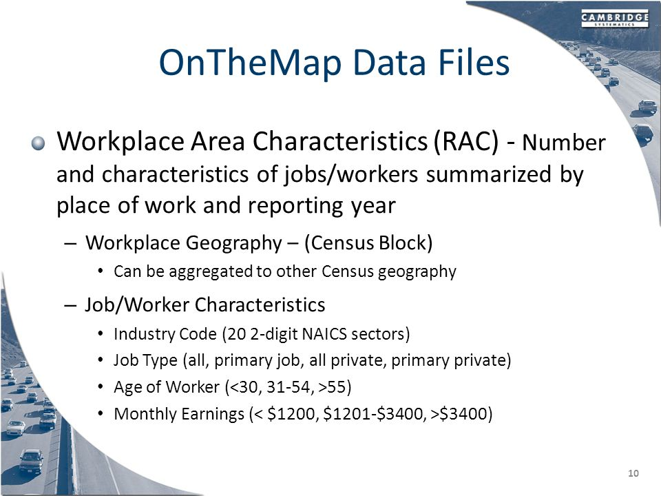 OnTheMap Data Files Workplace Area Characteristics (RAC) - Number and characteristics of jobs/workers summarized by place of work and reporting year – Workplace Geography – (Census Block) Can be aggregated to other Census geography – Job/Worker Characteristics Industry Code (20 2-digit NAICS sectors) Job Type (all, primary job, all private, primary private) Age of Worker ( 55) Monthly Earnings ( $3400) 10