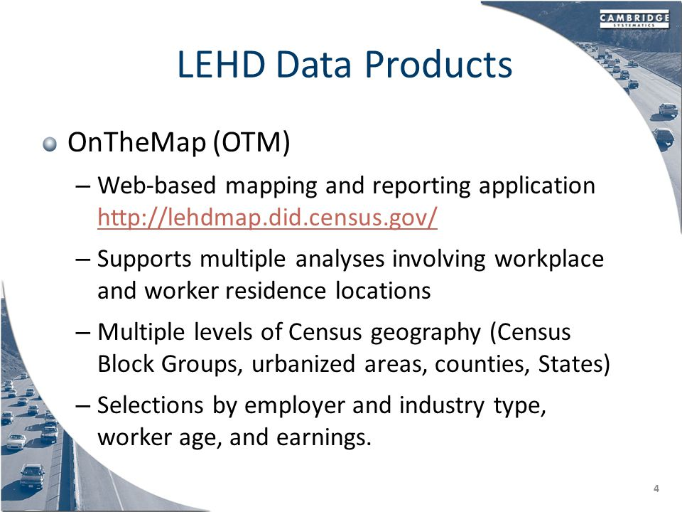 LEHD Data Products OnTheMap (OTM) – Web-based mapping and reporting application http://lehdmap.did.census.gov/ http://lehdmap.did.census.gov/ – Supports multiple analyses involving workplace and worker residence locations – Multiple levels of Census geography (Census Block Groups, urbanized areas, counties, States) – Selections by employer and industry type, worker age, and earnings.