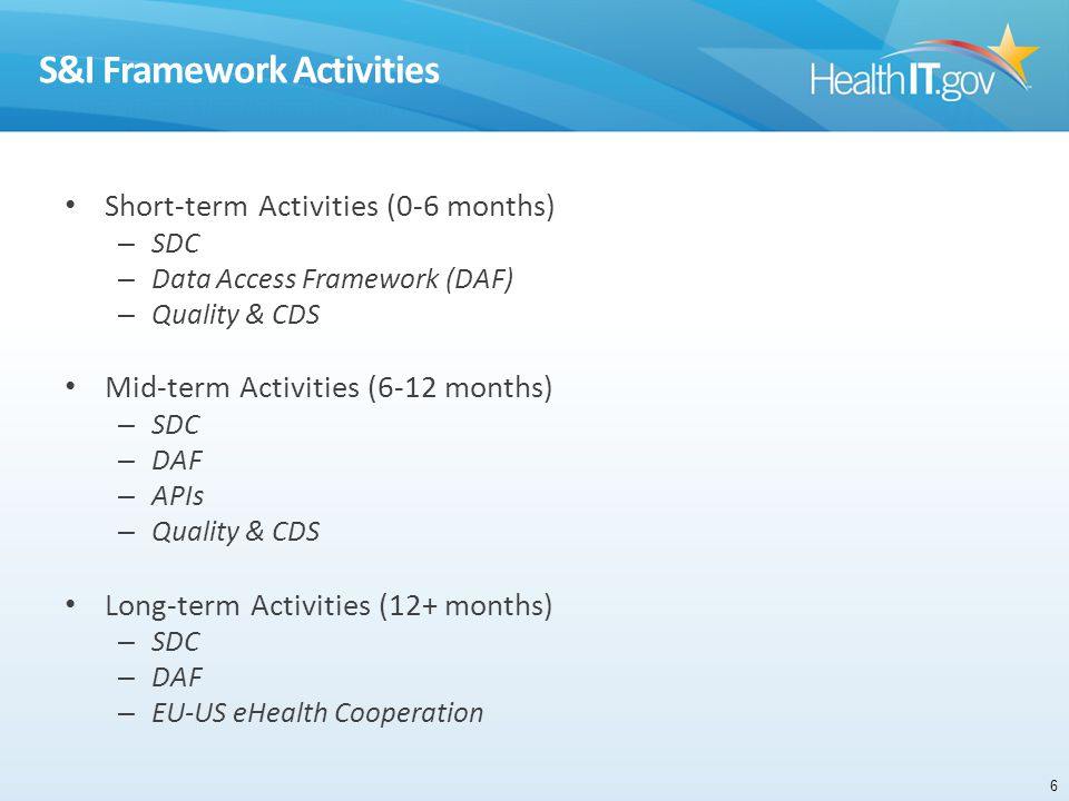 S&I Framework Activities Short-term Activities (0-6 months) – SDC – Data Access Framework (DAF) – Quality & CDS Mid-term Activities (6-12 months) – SDC – DAF – APIs – Quality & CDS Long-term Activities (12+ months) – SDC – DAF – EU-US eHealth Cooperation 6