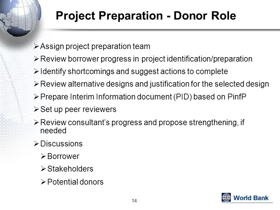 Project Preparation - Donor Role  Assign project preparation team  Review borrower progress in project identification/preparation  Identify shortcomings and suggest actions to complete  Review alternative designs and justification for the selected design  Prepare Interim Information document (PID) based on PinfP  Set up peer reviewers  Review consultant's progress and propose strengthening, if needed  Discussions  Borrower  Stakeholders  Potential donors 14