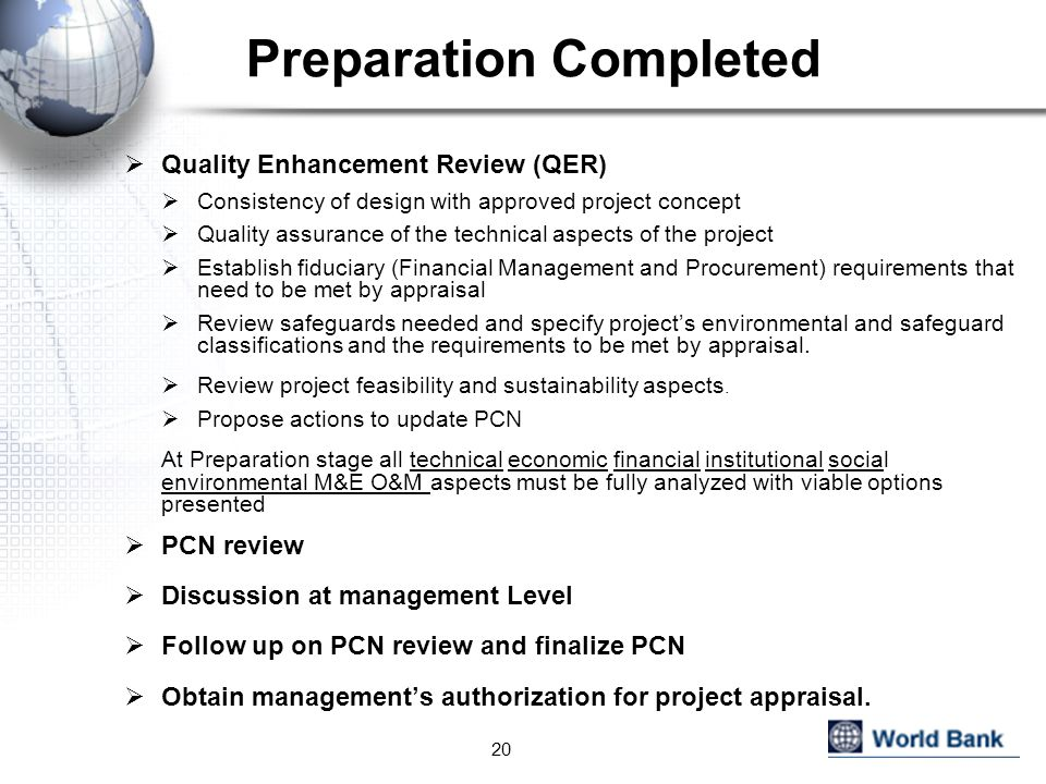 Preparation Completed  Quality Enhancement Review (QER)  Consistency of design with approved project concept  Quality assurance of the technical aspects of the project  Establish fiduciary (Financial Management and Procurement) requirements that need to be met by appraisal  Review safeguards needed and specify project's environmental and safeguard classifications and the requirements to be met by appraisal.