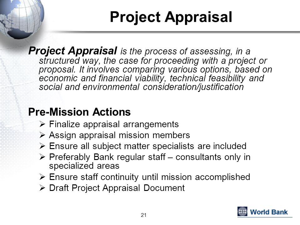 Project Appraisal Project Appraisal is the process of assessing, in a structured way, the case for proceeding with a project or proposal.