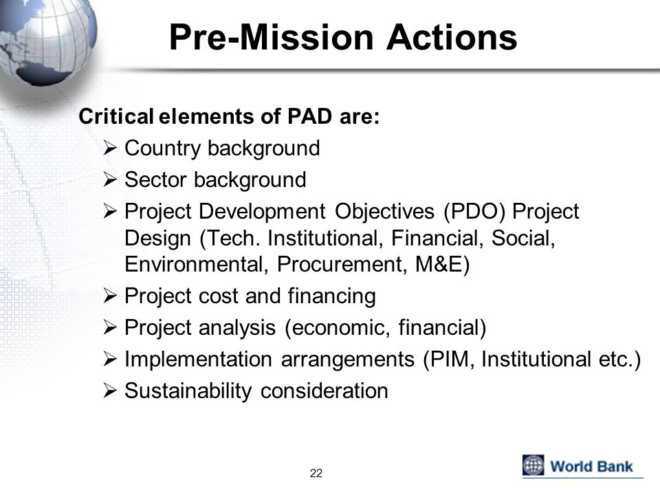 Pre-Mission Actions Critical elements of PAD are:  Country background  Sector background  Project Development Objectives (PDO) Project Design (Tech.