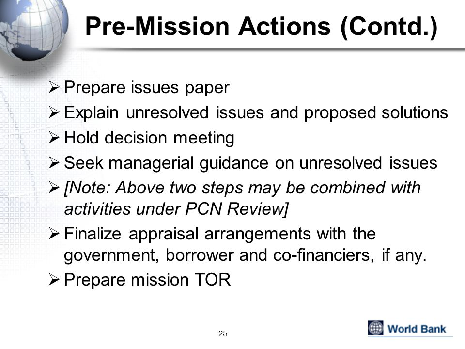 Pre-Mission Actions (Contd.)  Prepare issues paper  Explain unresolved issues and proposed solutions  Hold decision meeting  Seek managerial guidance on unresolved issues  [Note: Above two steps may be combined with activities under PCN Review]  Finalize appraisal arrangements with the government, borrower and co-financiers, if any.
