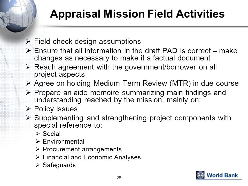 Appraisal Mission Field Activities  Field check design assumptions  Ensure that all information in the draft PAD is correct – make changes as necessary to make it a factual document  Reach agreement with the government/borrower on all project aspects  Agree on holding Medium Term Review (MTR) in due course  Prepare an aide memoire summarizing main findings and understanding reached by the mission, mainly on:  Policy issues  Supplementing and strengthening project components with special reference to:  Social  Environmental  Procurement arrangements  Financial and Economic Analyses  Safeguards 26