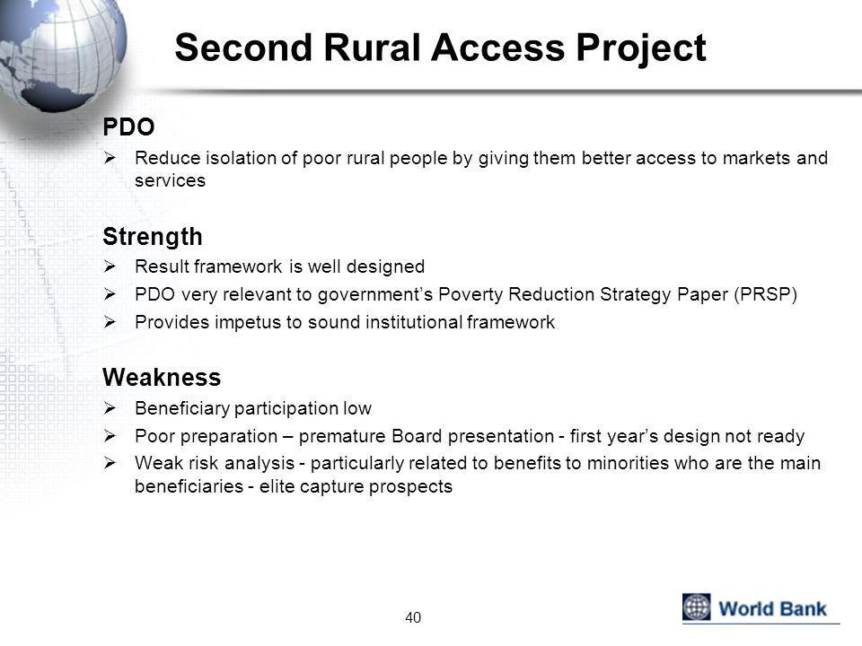 Second Rural Access Project PDO  Reduce isolation of poor rural people by giving them better access to markets and services Strength  Result framework is well designed  PDO very relevant to government's Poverty Reduction Strategy Paper (PRSP)  Provides impetus to sound institutional framework Weakness  Beneficiary participation low  Poor preparation – premature Board presentation - first year's design not ready  Weak risk analysis - particularly related to benefits to minorities who are the main beneficiaries - elite capture prospects 40