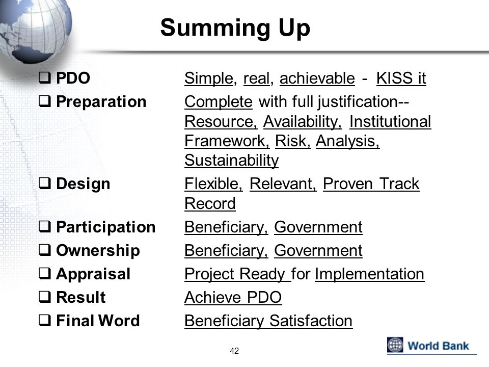 Summing Up  PDO Simple, real, achievable - KISS it  Preparation Complete with full justification-- Resource, Availability, Institutional Framework, Risk, Analysis, Sustainability  Design Flexible, Relevant, Proven Track Record  Participation Beneficiary, Government  OwnershipBeneficiary, Government  Appraisal Project Ready for Implementation  Result Achieve PDO  Final Word Beneficiary Satisfaction 42