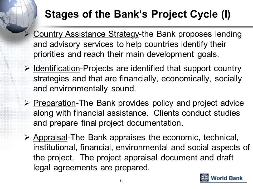 Stages of the Bank's Project Cycle (I)  Country Assistance Strategy-the Bank proposes lending and advisory services to help countries identify their priorities and reach their main development goals.