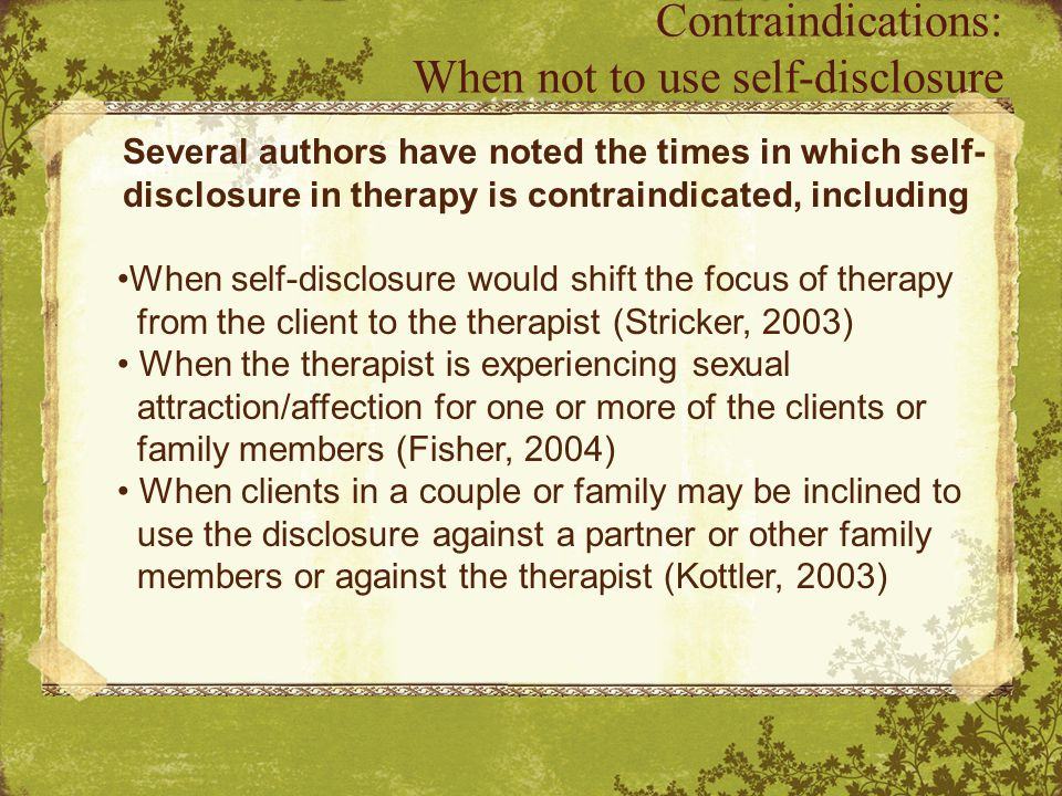 Several authors have noted the times in which self- disclosure in therapy is contraindicated, including When self-disclosure would shift the focus of therapy from the client to the therapist (Stricker, 2003) When the therapist is experiencing sexual attraction/affection for one or more of the clients or family members (Fisher, 2004) When clients in a couple or family may be inclined to use the disclosure against a partner or other family members or against the therapist (Kottler, 2003) Contraindications: When not to use self-disclosure