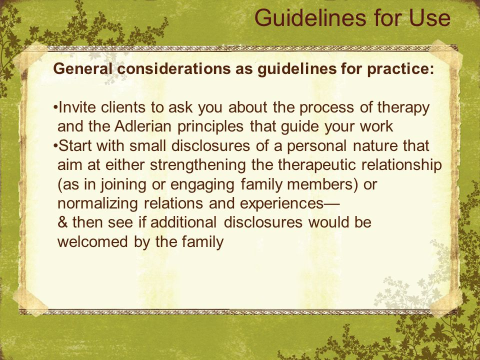 General considerations as guidelines for practice: Invite clients to ask you about the process of therapy and the Adlerian principles that guide your work Start with small disclosures of a personal nature that aim at either strengthening the therapeutic relationship (as in joining or engaging family members) or normalizing relations and experiences— & then see if additional disclosures would be welcomed by the family Guidelines for Use