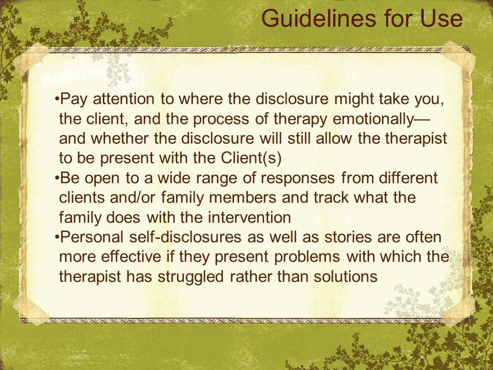 Pay attention to where the disclosure might take you, the client, and the process of therapy emotionally— and whether the disclosure will still allow the therapist to be present with the Client(s) Be open to a wide range of responses from different clients and/or family members and track what the family does with the intervention Personal self-disclosures as well as stories are often more effective if they present problems with which the therapist has struggled rather than solutions Guidelines for Use